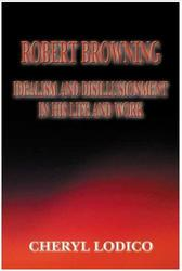 Robert Browning:  Idealism and Disillusionment in His Life and Work